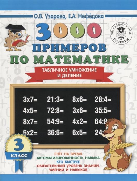 Узорова О., Нефедова Е. 3000 примеров по математике 3 класс Табличное умножение и деление узорова о нефедова е 3000 примеров по математике внетабличное умножение и деление 3 4 классы