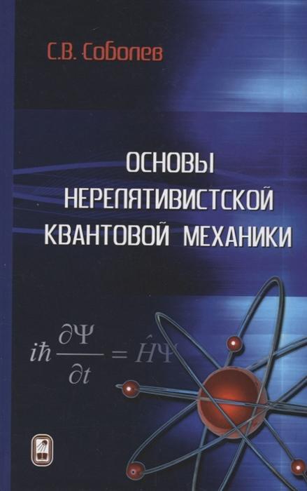 Соболев С. Основы нерелятивистской квантовой механики соболев сергей владимирович основы нерелятивистской квантовой механики