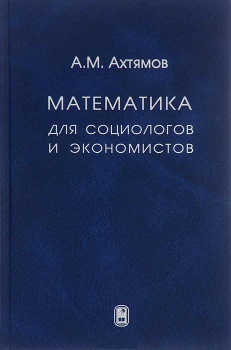 Ахтямов А. Математика для социологов и экономистов р ш хуснутдинов в а жихарев математика для экономистов в примерах и задачах