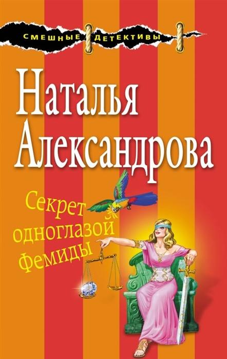 Александрова Н. Секрет одноглазой Фемиды александрова н н секрет золотой луковицы роман