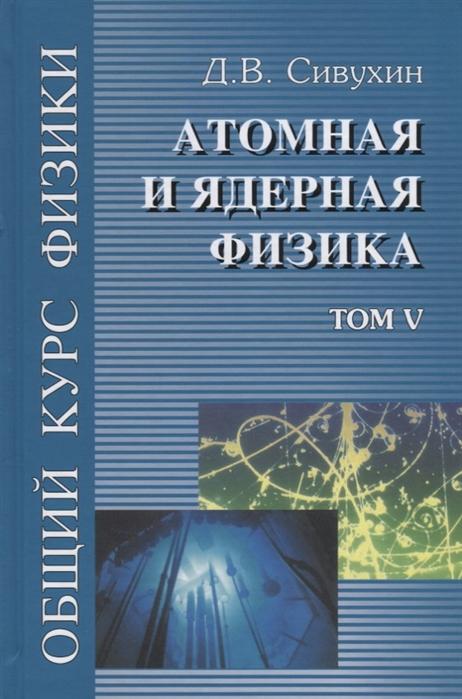 Сивухин Д. Общий курс физики в 5 томах Том V Атомная и ядерная физика Учебное пособие для вузов цена