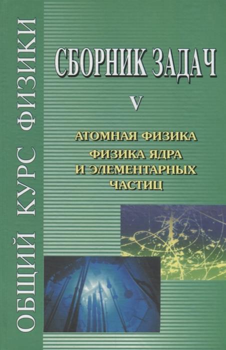 Сивухин Д. (ред.) Общий курс физики Сборник задач Том V Атомная физика Физика ядра и элементарных частиц цена и фото