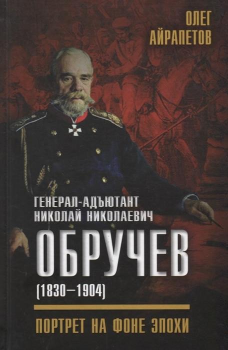Айрапетов О. Генерал-адъютант Николай Николаевич Обручев 1830 1904 Портрет на фоне эпохи