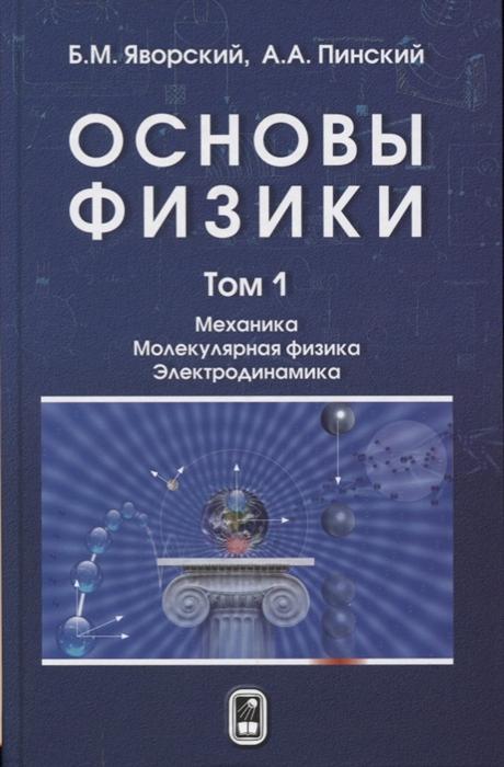 Яворский Б., Пинский А. Основы физики В двух томах Том 1 Механика Молекулярная физика Электродинамика кикоин а молекулярная физика уч пос