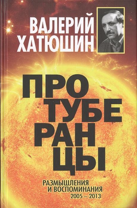 Хатюшин В. Протуберанцы Размышления и воспоминания 2005-2013 жуков г воспоминания и размышления