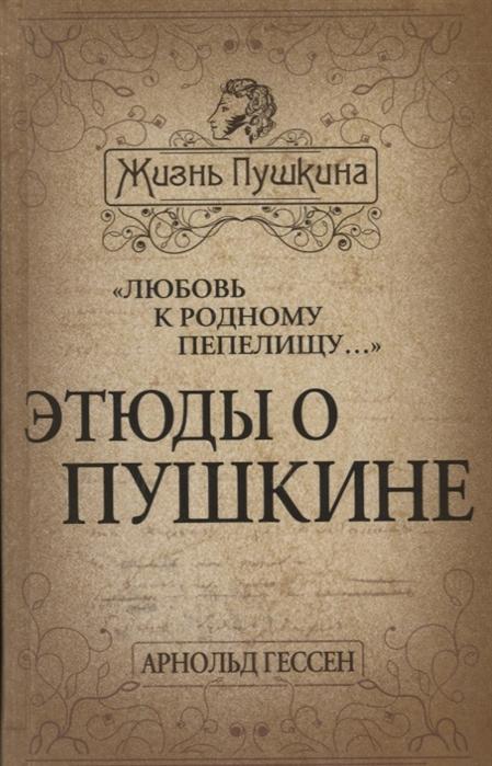 Гессен А. Любовь к родному пепелищу Этюды о Пушкине недорого