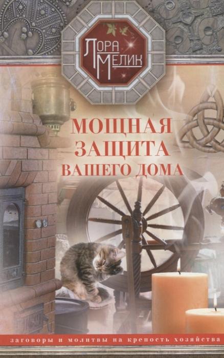 Мелик Л. Мощная защита вашего дома Заговоры и молитвы на крепость хозяйства
