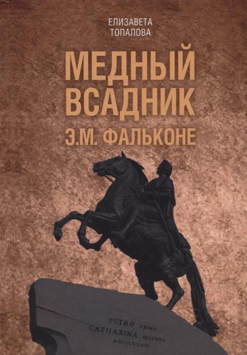 Топалова Е. Медный всадник Жизненный путь Этьена Фальконе скульптура фальконе