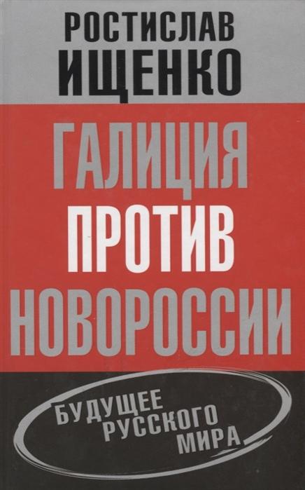Ищенко Р. Галиция против Новороссии Будущее русского мира ищенко р украина в глобальной политике
