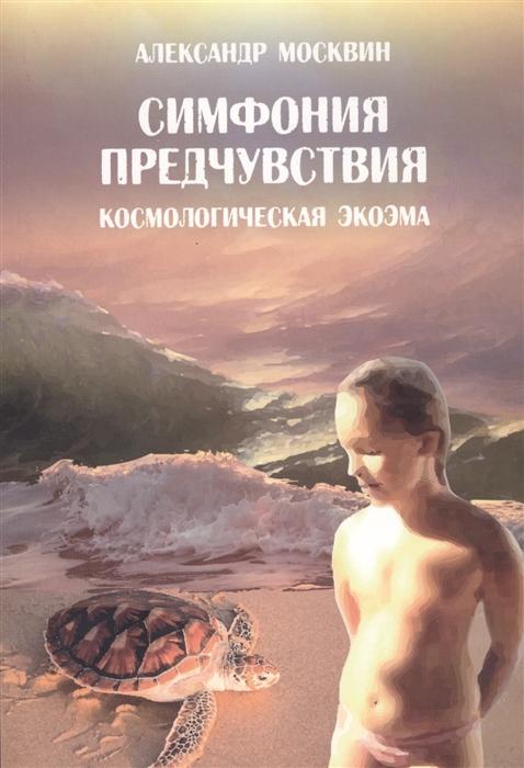 Москвин А. Симфония предчувствия Космологическая экоэма цены онлайн