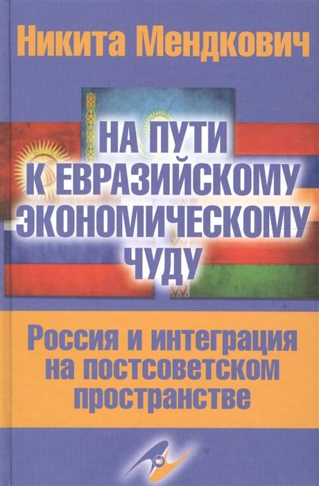 На пути к евразийскому экономическому чуду Россия и интеграция на постсоветском пространстве