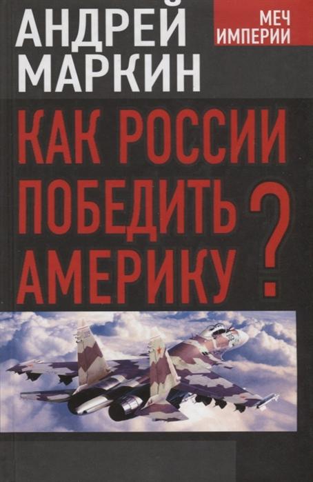 Маркин А. Как России победить Америку