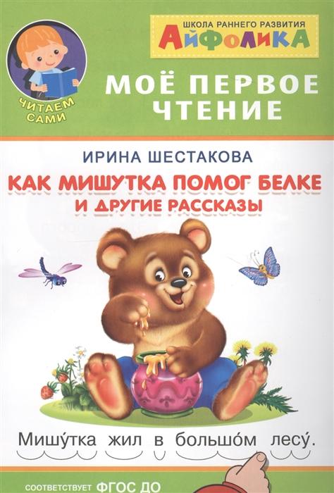 Шестакова И. Мое первое чтение Как Мишутка помог белке и другие рассказы все цены