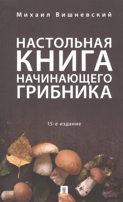 Вишневский М. Настольная книга начинающего грибника