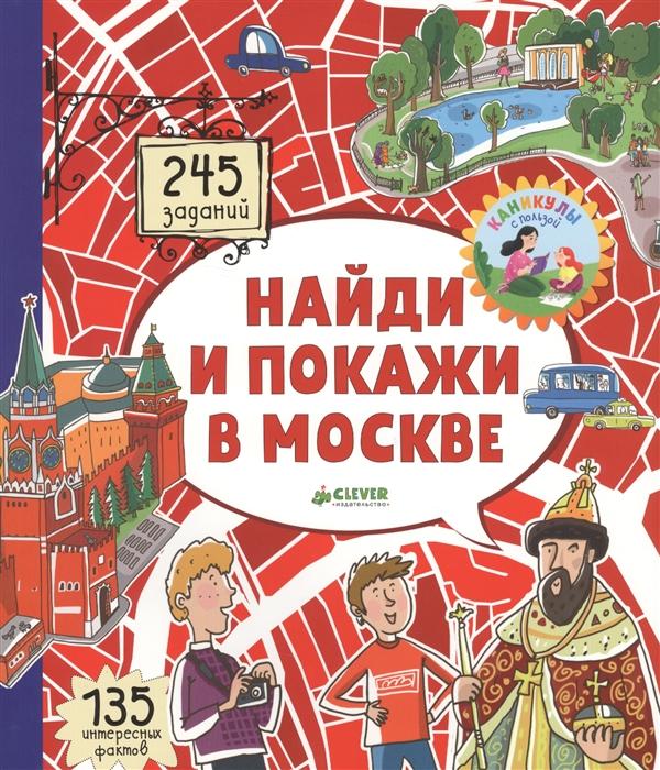 Абрамов Р. Найди и покажи в Москве 245 заданий 135 интересных фактов clever книжка картинка найди и покажи в москве московские лабиринты абрамов р
