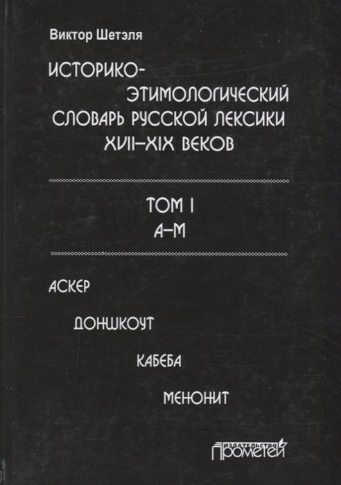 Шетэля В. Историко-этимологический словарь русской лексики XVII XIX веков Том 1 А-М