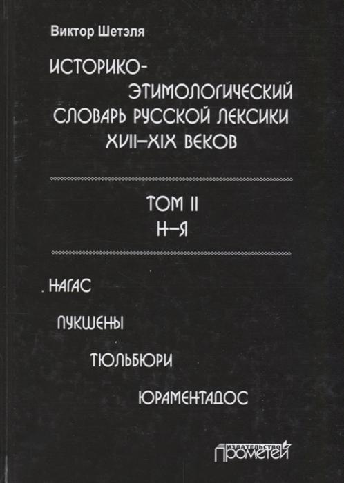 Шетэля В. Историко-этимологический словарь русской лексики XVII XIX веков Том 2 Н-Я