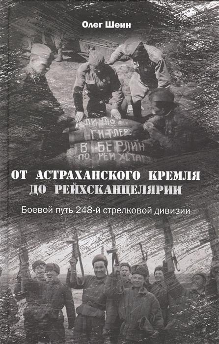 Шеин О. От Астраханского кремля до Рейхсканцелярии Боевой путь 248-й стрелковой дивизии