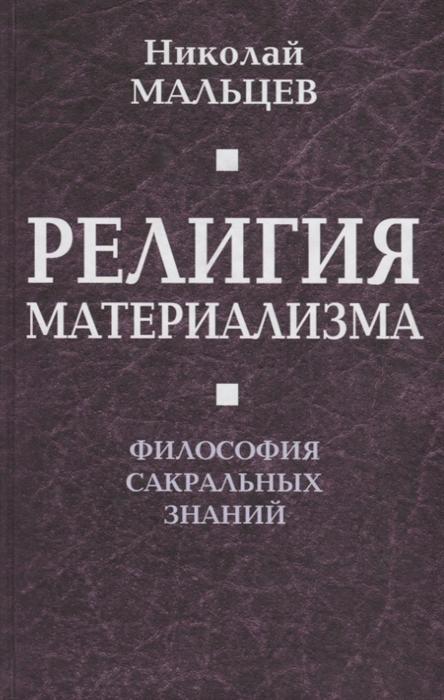 Мальцев Н. Религия материализма Философия сакральных знаний философия религия культура
