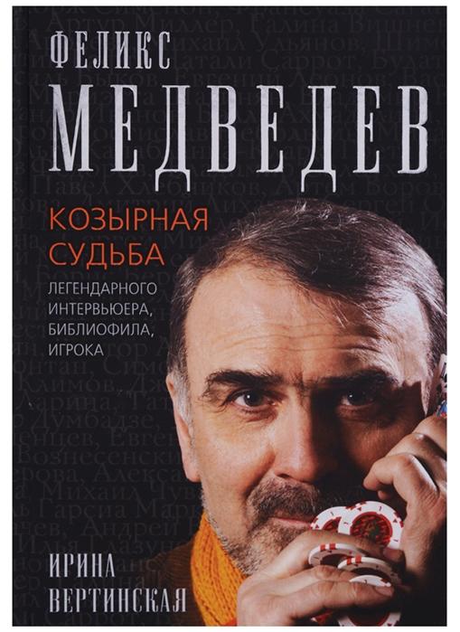 Вертинская И. Феликс Медведев Козырная судьба легендарного интервьюера библиофила игрока цена