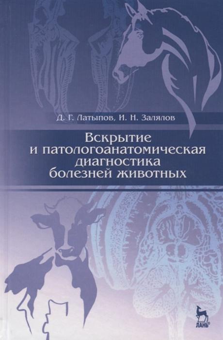 Латыпов Д., Залялов И. Вскрытие и патологоанатомическая диагностика болезней животных Учебное пособие