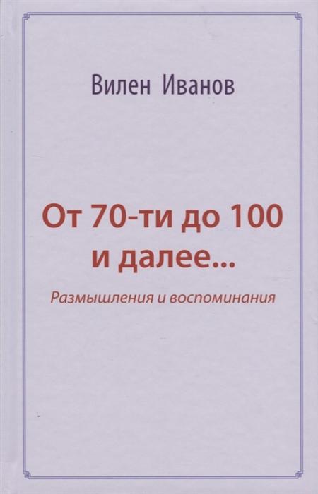 Иванов В. От 70-ти до 100 и далее Размышления и воспоминания жуков г воспоминания и размышления