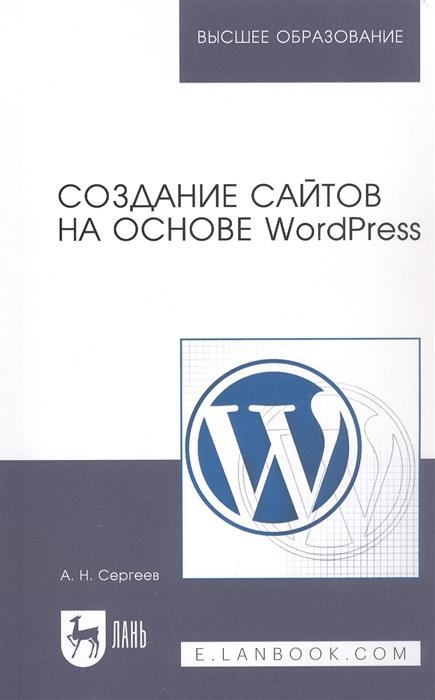 Сергеев А. Создание сайтов на основе WordPress Учебное пособие хассей т wordpress создание сайтов для начинающих