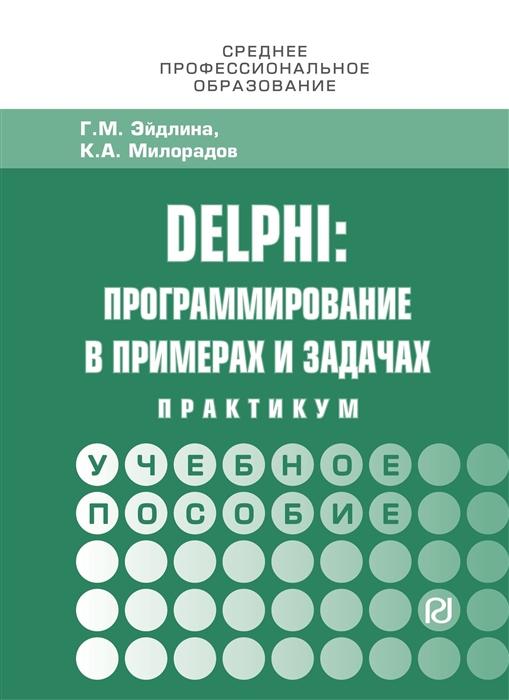 Эйдлина Г., Милорадов К. Delphi программирование в примерах и задачах Практикум Учебное пособие т ю грацианова информатика программирование в примерах и задачах