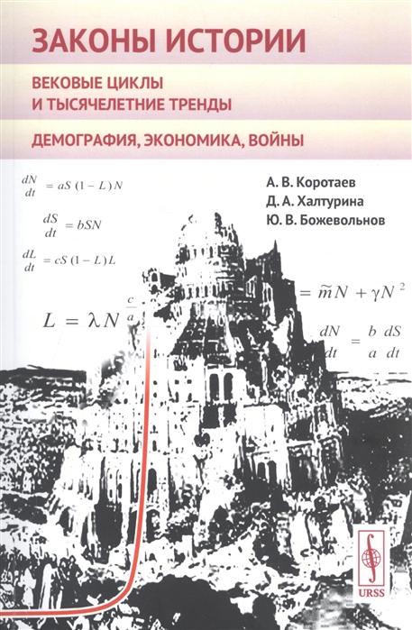 Коротаев А., Халтурина Д., Божевольнов Ю. Законы истории Вековые циклы и тысячелетние тренды Демография экономика войны