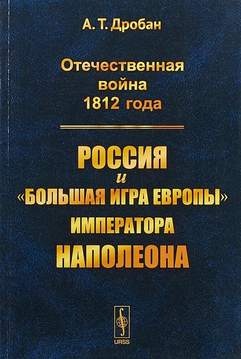 Дробан А. Отечественная война 1812 года Россия и большая игра Европы императора Наполеона