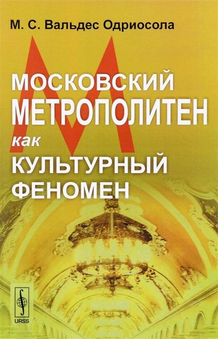 Вальдес Одриосола М.С. Московский метрополитен как культурный феномен недорого