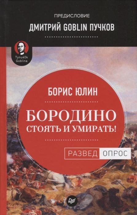 Юлин Б., Пучков Д. Бородино Стоять и умирать юлин б в бородино стоять и умирать