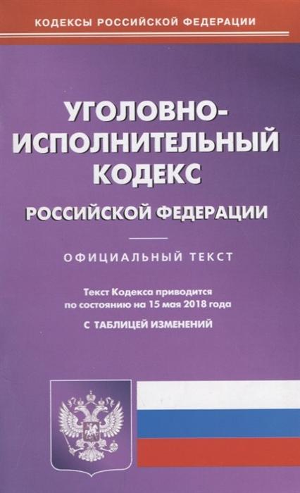 Уголовно-исполнительный кодекс Российской Федерации Официальный текст Текст кодекса приводится по состоянию на 15 мая 2018 года С таблицей изменений