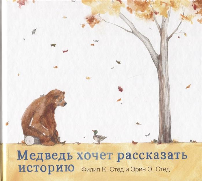 Стед Ф. Медведь хочет рассказать историю