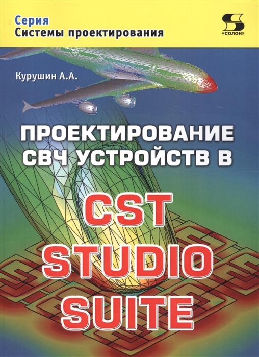 Курушин А. Проектирование СВЧ устройств в CST STUDIO SUITE м ефремова и иванов системы проектирования моделирование свч приборов с помощью программы cst particle studio