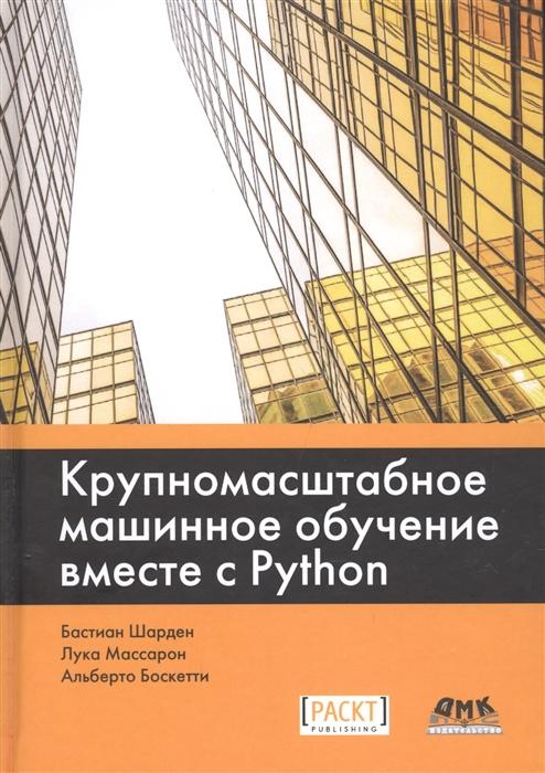 Шарден Б., Массарон Л., Боскетти А. Крупномасштабное машинное обучение вместе с Python недорого