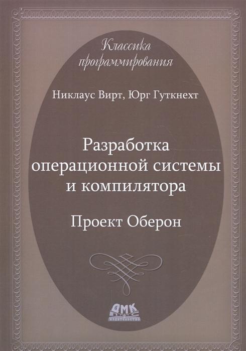 Вирт Н., Гуткнехт Ю. Разработка операционной системы и компилятора Проект Оберон