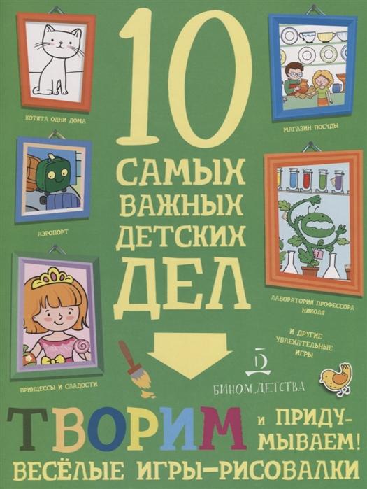 Купить Творим и придумываем Веселые игры-рисовалки 10 самых важных детских дел, Бином детства, Домашние игры. Игры вне дома
