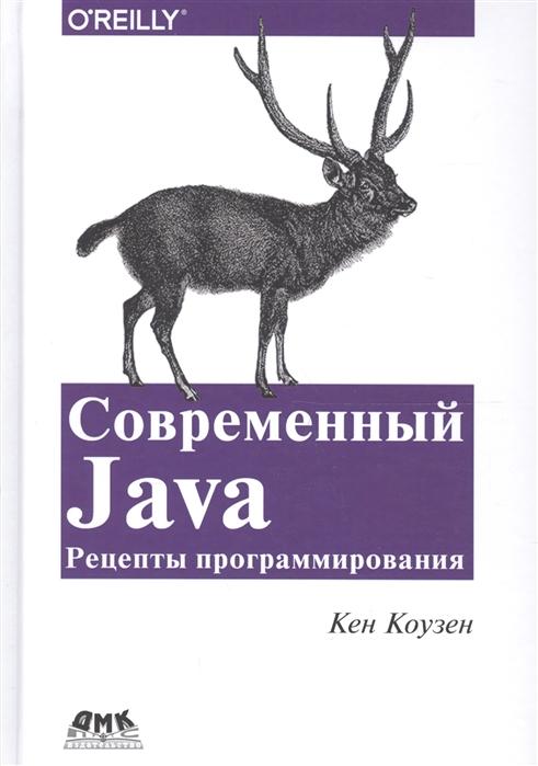 Коузен К. Современный JAVA Рецепты программирования Простые решения трудных задач на Java 8 и 9 ajay vohra deepak vohra pro xml development with java technology