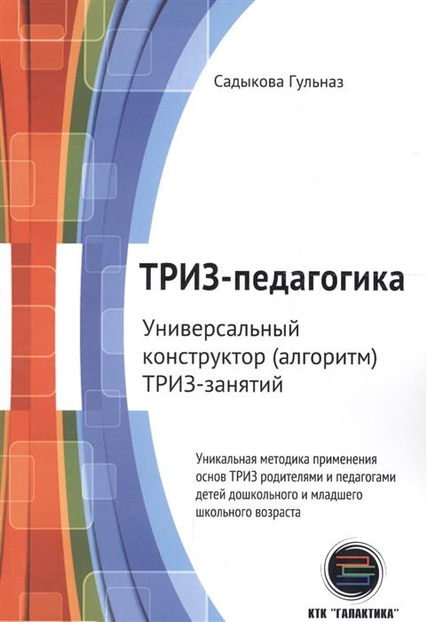 Садыкова Г. ТРИЗ-педагогика Универсальный конструктор алгоритм ТРИЗ-занятий
