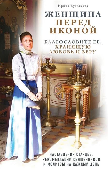 Булгакова И. (авт.-сост.) Женщина перед иконой Благословите ее хранящую любовь и веру