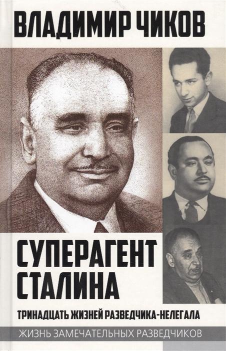 Чиков В. Суперагент Сталина Тринадцать жизней разведчика-нелегала владимир чиков суперагент сталина тринадцать жизней разведчика нелегала