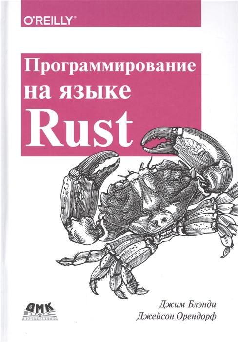 Блэнди Дж., Орендорф Дж. Программирование на языке Rust Быстрое и безопасное системное программирование баклин дж профессиональное программирование приложений для iphone и ipad