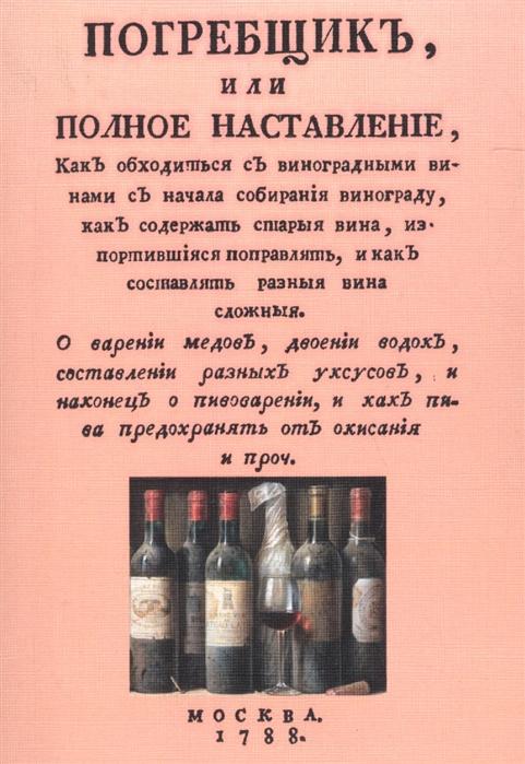 Погребщик или полное наставление как обходиться с виноградными винами с начала собирания винограда как содержать старые вина испортившиеся поправлять и как составлять разные вина сложные цена