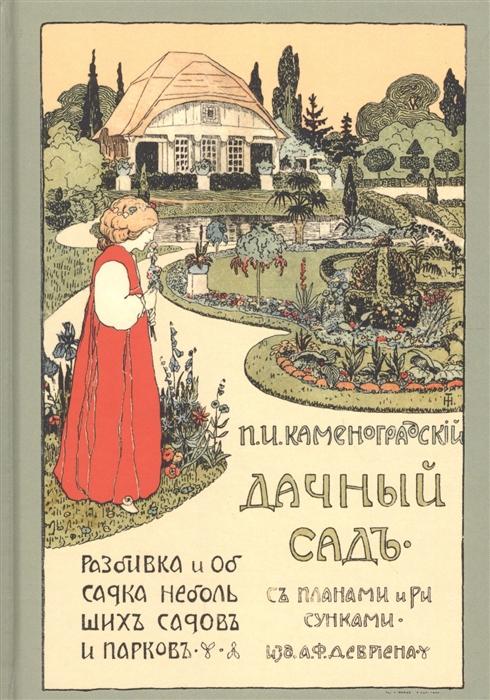 Каменоградский П. Дачный сад Разбивка и обсадка небольших садов и парков деревьями кустами и цветами