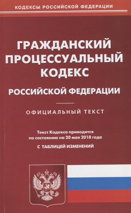 Гражданский процессуальный кодекс Российской Федерации Официальный текст Текст Кодекса приводится по состоянию на 20 мая 2018 года с таблицей изменений