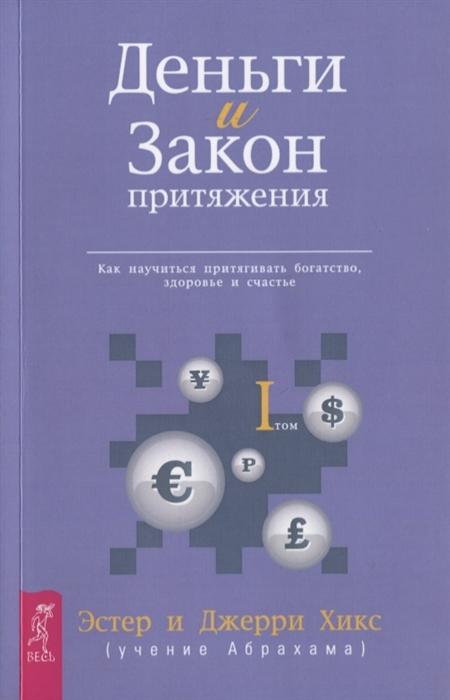 Хикс Э., Хикс Дж. Деньги и Закон Притяжения Как научиться притягивать богатство здоровье и счастье Том I