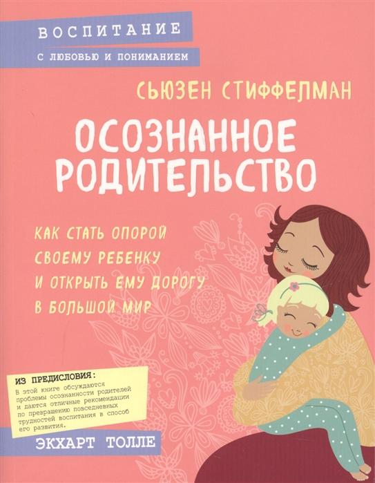 Стиффелман С. Осознанное родительство Как стать опорой своему ребенку и открыть ему дорогу в большой мир