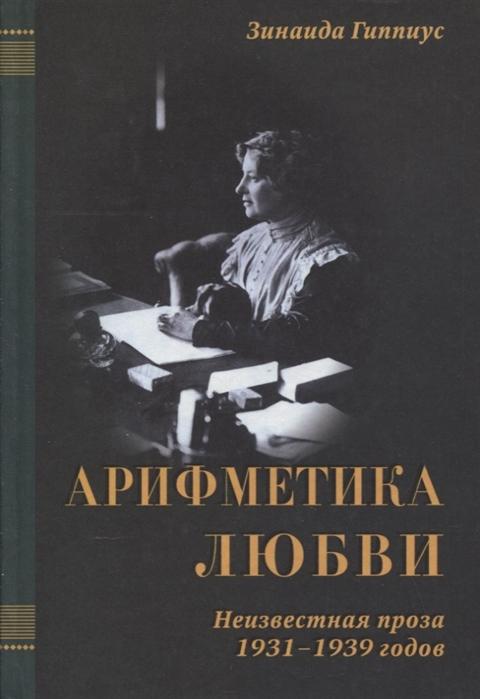Гиппиус З. Арифметика любви Неизвестная проза 1931-1939 годов в трех томах том III