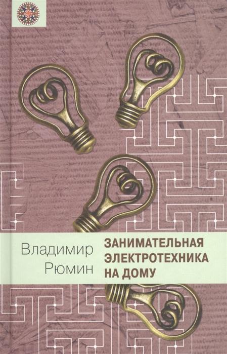 Рюмин В. Занимательная электротехника на дому